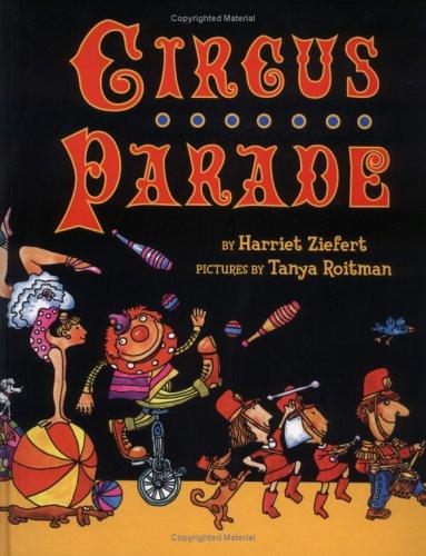 Circus Parade: Ziefert, Harriet; Roitman, Tanya Illustrator