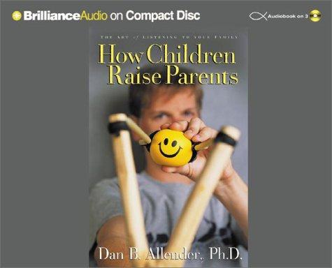 How Children Raise Parents: The Art of Listening to Your Family: Dan Allender