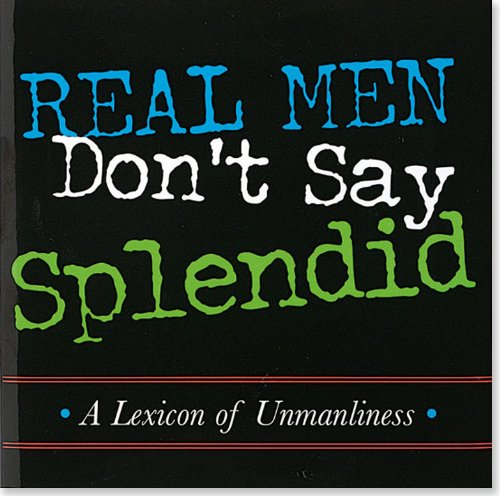 Real Men Don't Say Splendid: A Lexicon of Unmanliness (Keepsake Series) (1593598769) by Michael Gorman