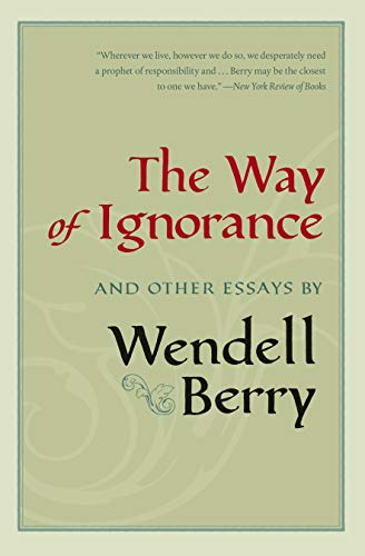 The Way of Ignorance: And Other Essays: Wendell Berry