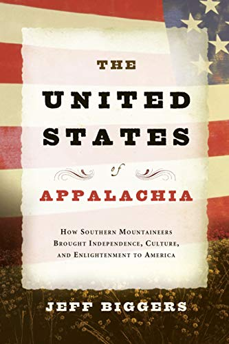 The United States of Appalachia: How Southern Mountaineers Brought Independence, Culture, and ...