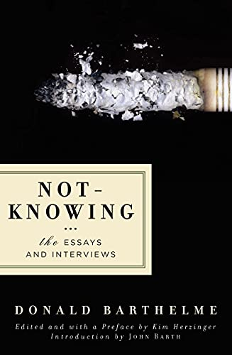 Not-Knowing: The Essays and Interviews: Donald Barthelme