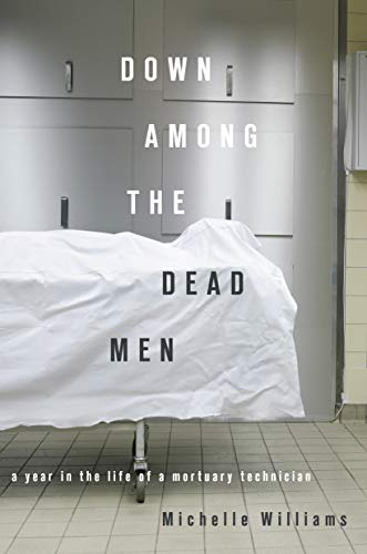 Down Among the Dead Men: A Year in the Life of a Mortuary Technician: Williams, Michelle