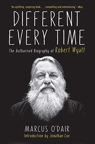 Different Every Time: The Authorized Biography of Robert Wyatt: O'Dair, Marcus