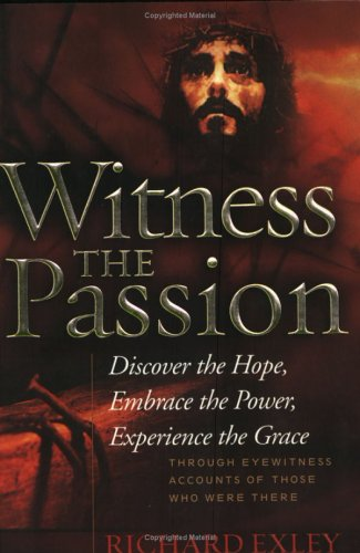 Witness the Passion: Discover the Hope, Embrace: Exley, Richard