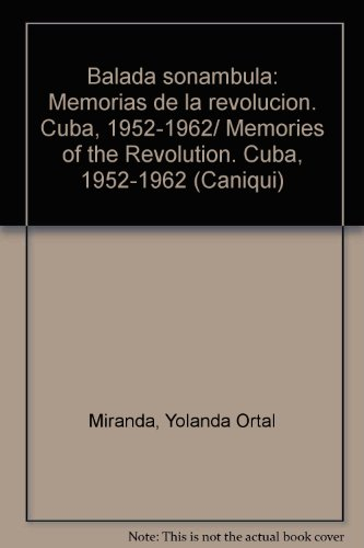 Balada sonambula. Memorias de la Revolucion. Cuba, 1952-1962 (Caniqui) (Spanish Edition): Yolanda ...