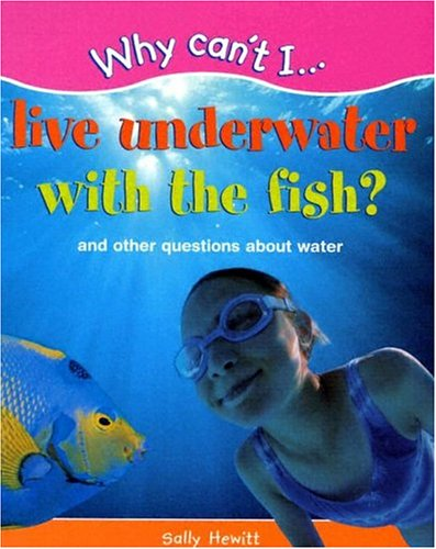 Why Can't I.Live Underwater with the Fish?: And Other Questions about Water (Why Can't I....
