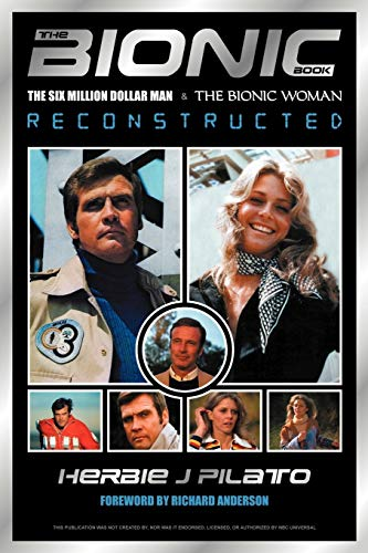 The Bionic Book: The Six Million Dollar Man and the Bionic Woman Reconstructed: Herbie Pilato