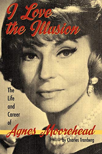 9781593930950: I Love the Illusion: The Life and Career of Agnes Moorehead, 2nd edition