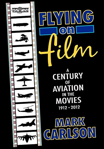 Flying on Film: A Century of Aviation in the Movies, 1912 - 2012: Carlson, Mark