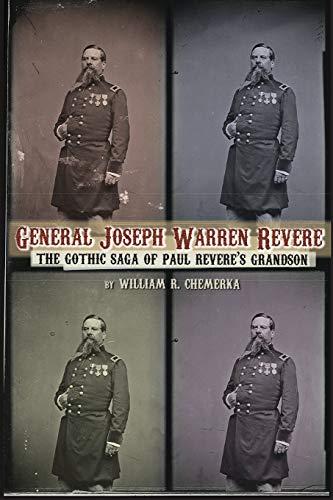General Joseph Warren Revere: The Gothic Saga of Paul Revere's Grandson: Chemerka, William R.