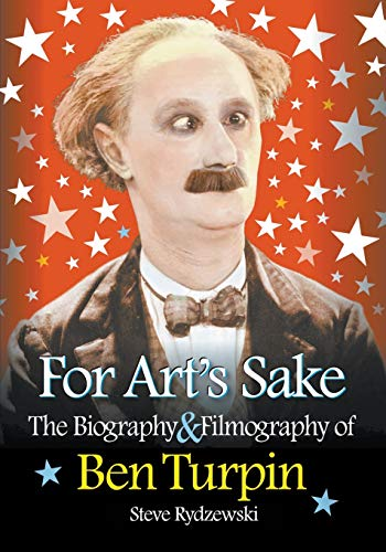For Arts Sake The Biography Filmography of Ben Turpin: Steve Rydzewski