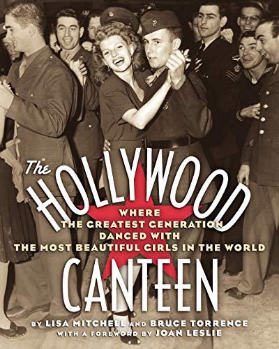 The HOLLYWOOD CANTEEN: WHERE the GREATEST GENERATION DANCED with the MOST BEAUTIFUL GIRLS in the ...