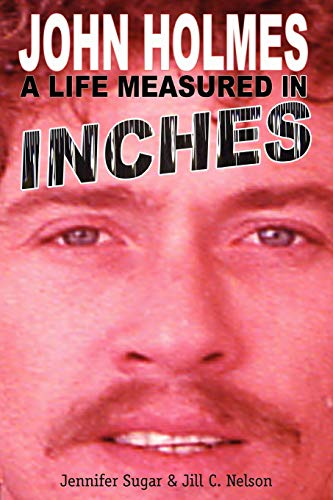 John Holmes, a Life Measured in Inches: Sugar, Jennifer; Nelson,