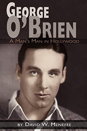 George O'Brien - A Man's Man in Hollywood: Menefee, David W.