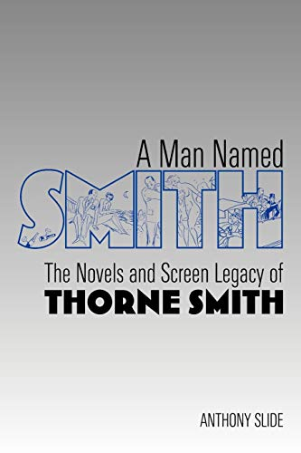 A Man Named Smith: The Novels and Screen Legacy of Thorne Smith: Anthony Slide