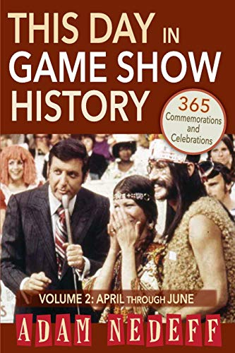This Day in Game Show History- 365 Commemorations and Celebrations, Vol. 2: April Through June: ...