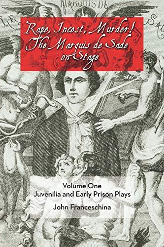 Rape, Incest, Murder! The Marquis de Sade on Stage Volume One: Juvenilia and Ear: Franceschina, ...