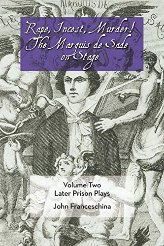 Rape, Incest, Murder! the Marquis de Sade on Stage Volume Two Later Prison Plays: Franceschina, ...