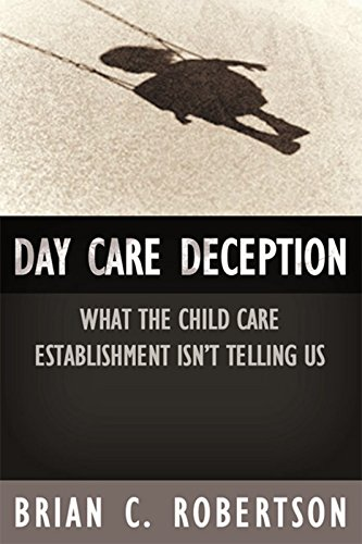 Day Care Deception: What the Child Care Establishment Isn't Telling Us: Brian C. Robertson