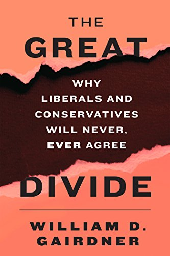 The Great Divide: Why Liberals and Conservatives Will Never, Ever Agree: Gairdner, William D.