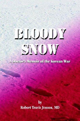 Bloody Snow: A Doctor's Memoir of the Korean War: Jensen, Robert Travis