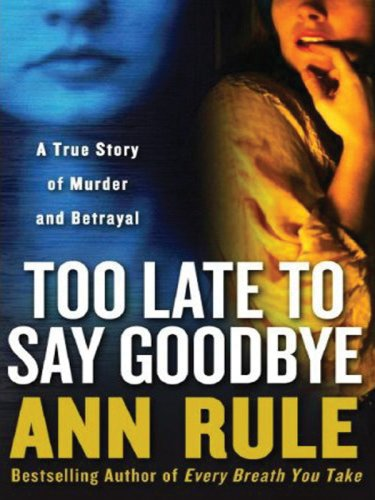 Too Late to Say Goodbye: A True Story of Murder and Betrayal (9781594132032) by Rule, Ann