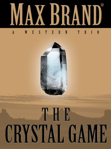 Five Star First Edition Westerns - The Crystal Game: A Western Trio: Max Brand