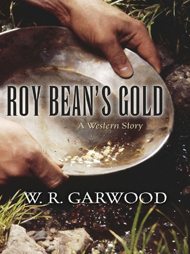 Roy Bean's Gold: A Western Story (Five Star First Edition Western): Garwood, W.R.