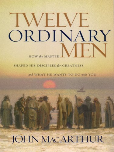 Twelve Ordinary Men: How the Master Shaped His Disiples for Greatness and What He Wants to Do with You (Christian Softcover Originals) (1594150524) by MacArthur, John F., Jr.