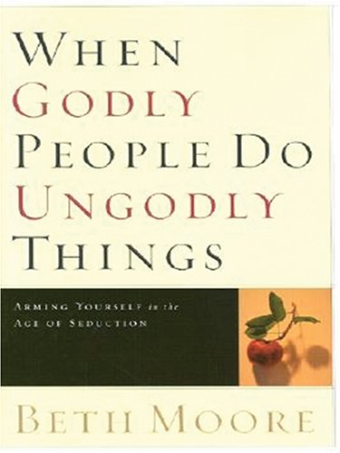 9781594151507: When Godly People Do Ungodly Things: Arming Yourself in the Age of Seduction (Walker Large Print Books)