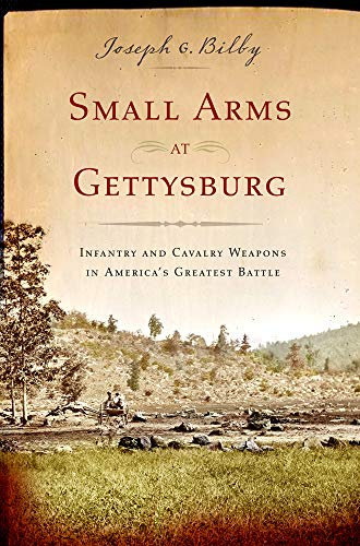 Small Arms at Gettysburg: Infantry and Cavalry Weapons in America's Greatest Battle: Bilby, ...