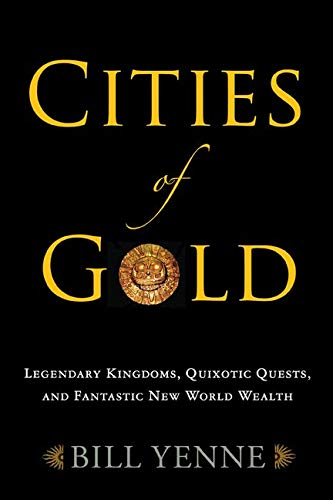 Cities of Gold: Legendary Kingdoms, Quixotic Quests, and Fantastic New World Wealth (1594161445) by Bill Yenne