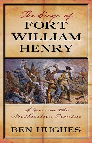The Siege of Fort William Henry: A Year on the Northeastern Frontier: Hughes, Ben