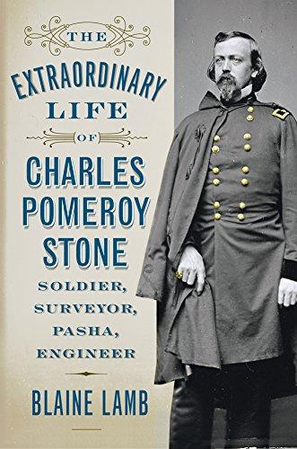 9781594162329: The Extraordinary Life of Charles Pomeroy Stone: Soldier, Surveyor, Pasha, Engineer