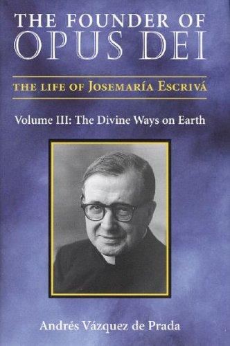 The Founder of Opus Dei, Volume III: The Divine Ways on Earth: Andres Vazquez de Prada