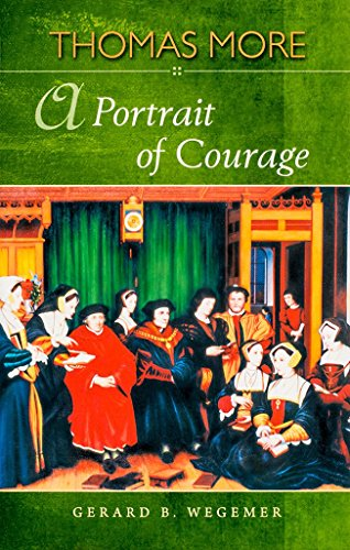 St Thomas More - A Portrait of Courage: Gerard B. Wegemer