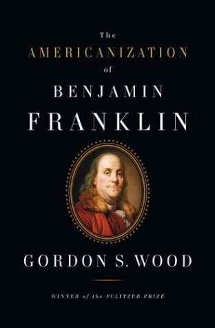 The Americanization of Benjamin Franklin: Wood, Gordon S.