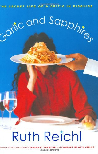Garlic and Sapphires: The Secret LIfe of a Critic in Disguise: Reichl, Ruth