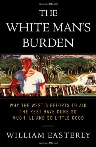 9781594200373: The White Man's Burden: Why the West's Efforts to Aid the Rest Have Done So Much Ill and So Little Good