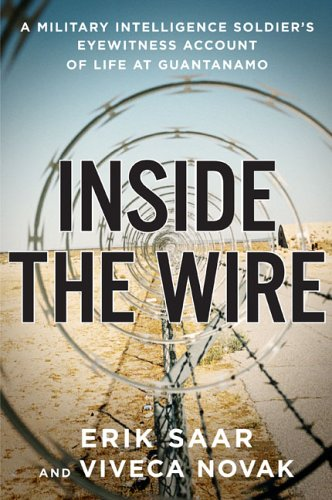 Inside The Wire: A Military Intelligence Soldier's Eyewitness Account of Life at Guantanamo: ...