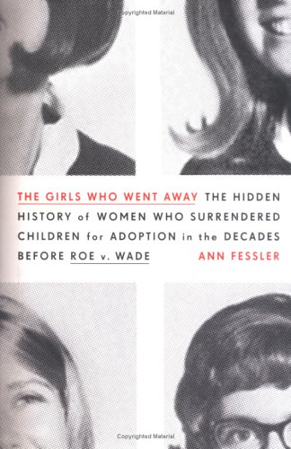 The Girls Who Went Away: The Hidden History of Women Who Surrendered Children for Adoption in the...