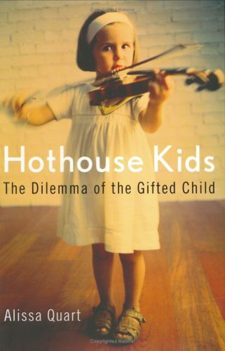 Hothouse Kids: The Dilemma of the Gifted Child: Quart, Alissa