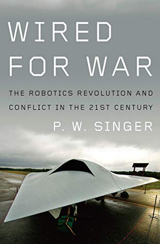 Wired for War: The Robotics Revolution and Conflict in the 21st Century: Singer, P. W.