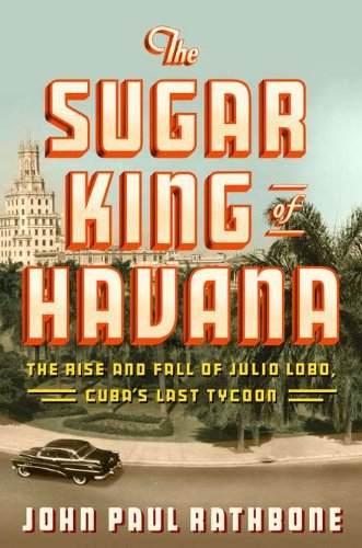 9781594202582: The Sugar King of Havana: The Rise and Fall of Julio Lobo, Cuba's Last Tycoon