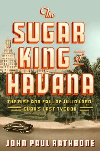 9781594202582: The Sugar King of Havana: The Rise and Fall of Julio Lobo, Cuba's Last Tycoon