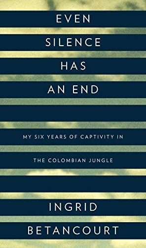 EVEN SILENCE HAS AN END My Six Years of Captivity in the Columbian Jungle
