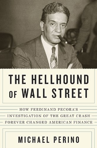 9781594202728: The Hellhound of Wall Street: How Ferdinand Pecora's Investigation of the Great Crash Forever Changed American Finance