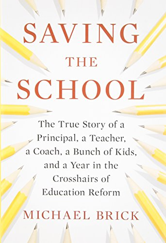Saving the School: The True Story of a Principal, a Teacher, a Coach, a Bunch of Kids and a Year in...