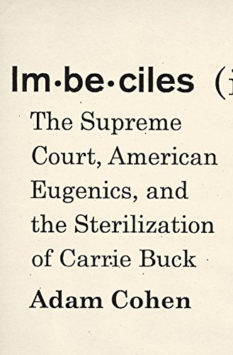 Imbeciles: The Supreme Court, American Eugenics, and the Sterilization of Carrie Buck: Adam Cohen